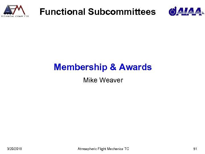 Functional Subcommittees Membership & Awards Mike Weaver 3/20/2018 Atmospheric Flight Mechanics TC 51