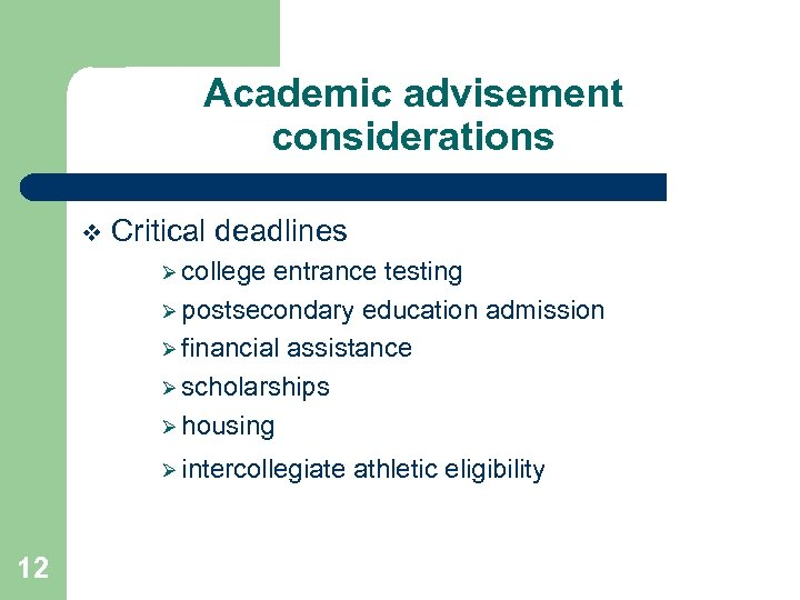 Academic advisement considerations v Critical deadlines Ø college entrance testing Ø postsecondary education admission