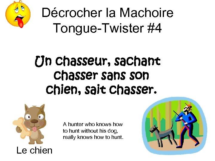 Décrocher la Machoire Tongue-Twister #4 Un chasseur, sachant chasser sans son chien, sait chasser.