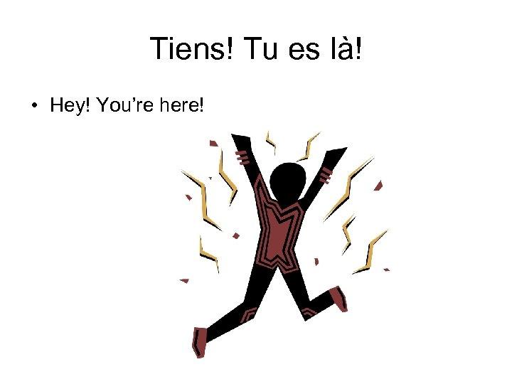 Tiens! Tu es là! • Hey! You're here!