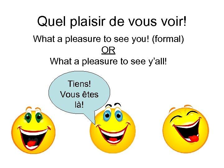 Quel plaisir de vous voir! What a pleasure to see you! (formal) OR What