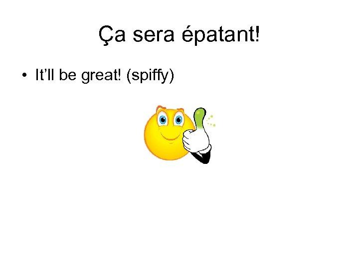 Ça sera épatant! • It'll be great! (spiffy)