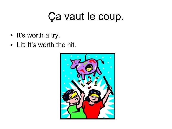 Ça vaut le coup. • It's worth a try. • Lit: It's worth the
