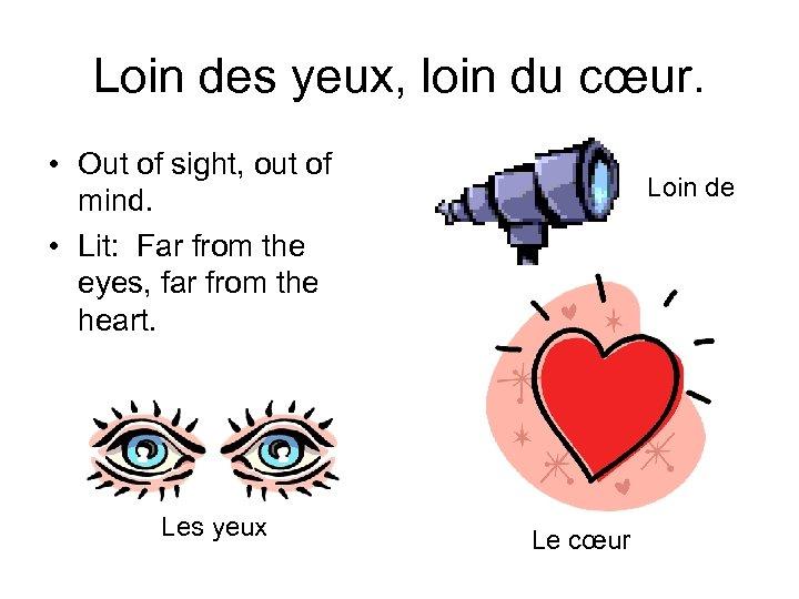 Loin des yeux, loin du cœur. • Out of sight, out of mind. •