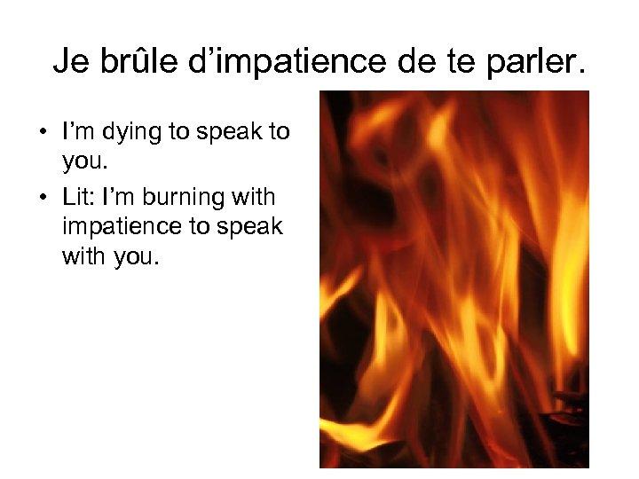 Je brûle d'impatience de te parler. • I'm dying to speak to you. •