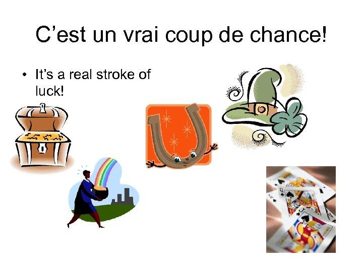 C'est un vrai coup de chance! • It's a real stroke of luck!