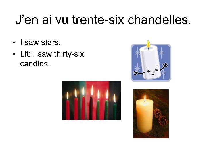 J'en ai vu trente-six chandelles. • I saw stars. • Lit: I saw thirty-six