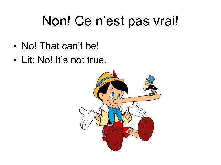 Non! Ce n'est pas vrai! • No! That can't be! • Lit: No! It's