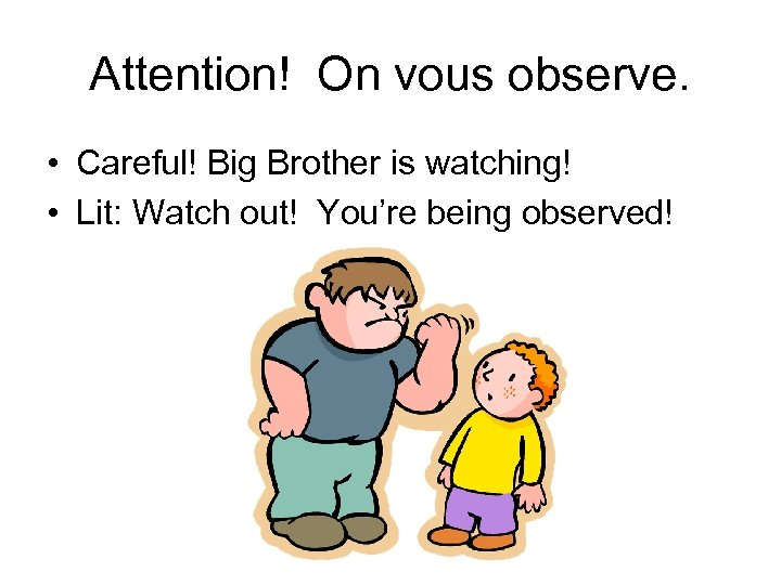 Attention! On vous observe. • Careful! Big Brother is watching! • Lit: Watch out!