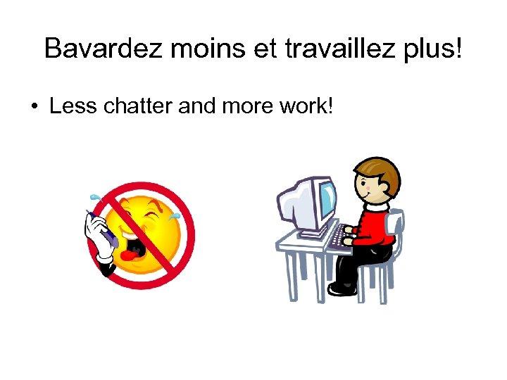 Bavardez moins et travaillez plus! • Less chatter and more work!