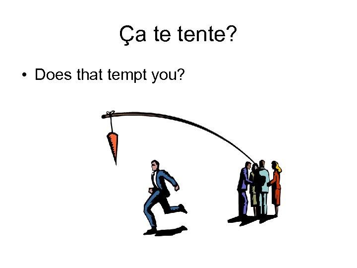 Ça te tente? • Does that tempt you?