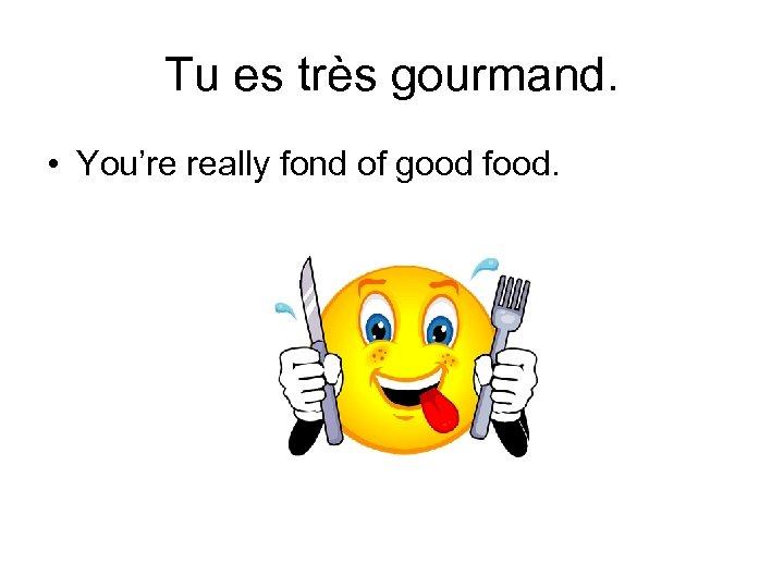 Tu es très gourmand. • You're really fond of good food.