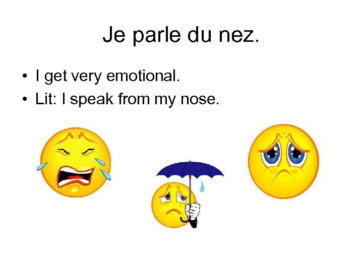 Je parle du nez. • I get very emotional. • Lit: I speak from