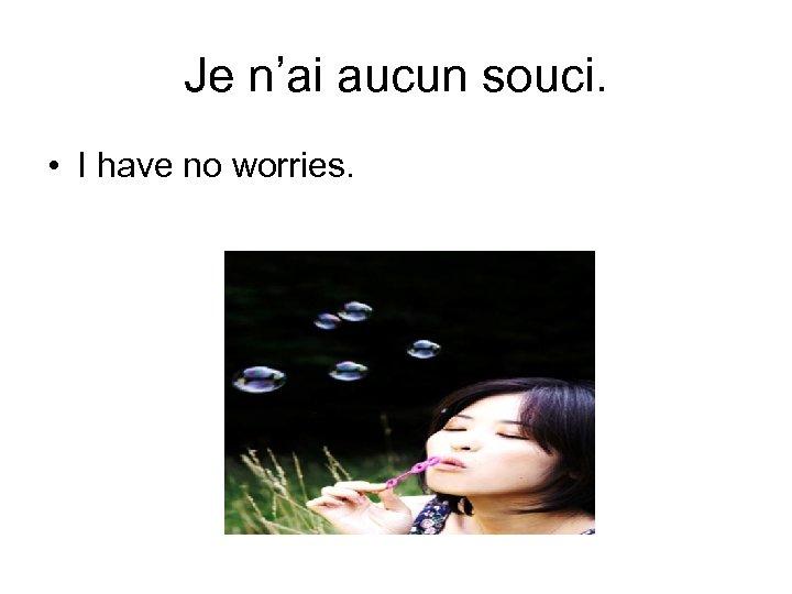 Je n'ai aucun souci. • I have no worries.