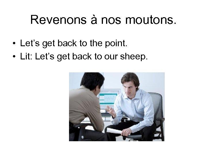 Revenons à nos moutons. • Let's get back to the point. • Lit: Let's