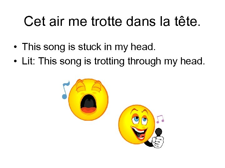 Cet air me trotte dans la tête. • This song is stuck in my