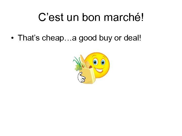 C'est un bon marché! • That's cheap…a good buy or deal!