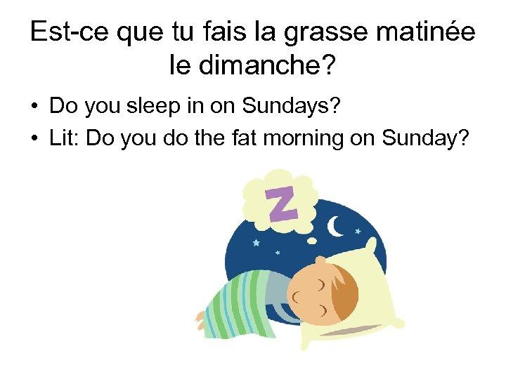 Est-ce que tu fais la grasse matinée le dimanche? • Do you sleep in