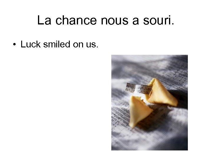 La chance nous a souri. • Luck smiled on us.