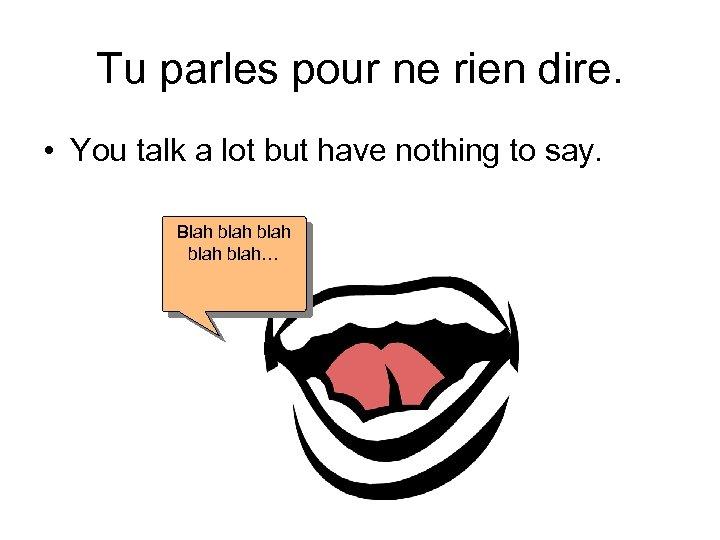 Tu parles pour ne rien dire. • You talk a lot but have nothing