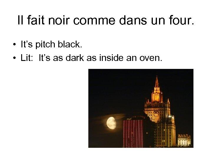 Il fait noir comme dans un four. • It's pitch black. • Lit: It's