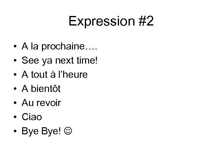 Expression #2 • • A la prochaine…. See ya next time! A tout à