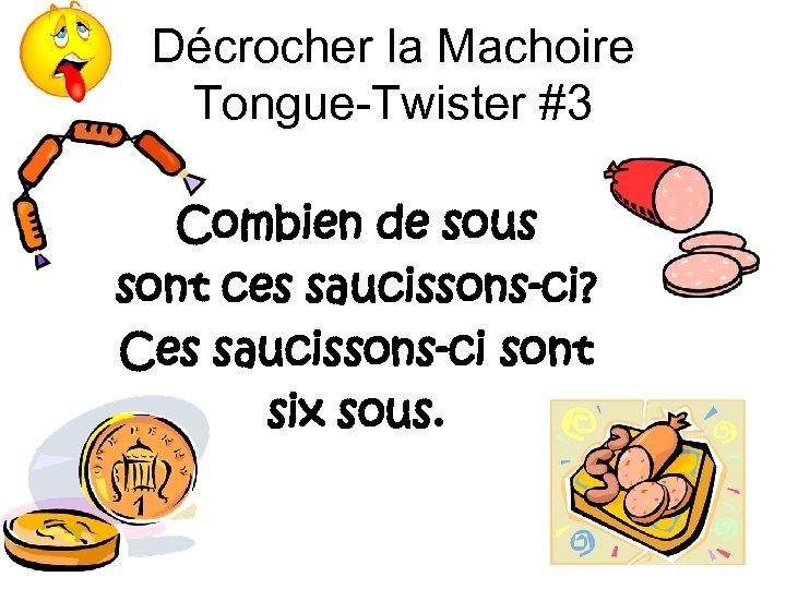 Décrocher la Machoire Tongue-Twister #3 Combien de sous sont ces saucissons-ci? Ces saucissons-ci sont