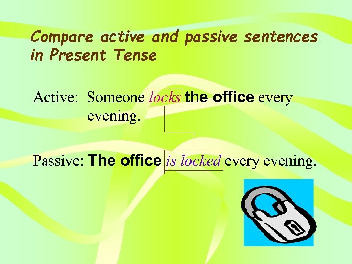 Compare active and passive sentences in Present Tense Active: Someone locks the office every