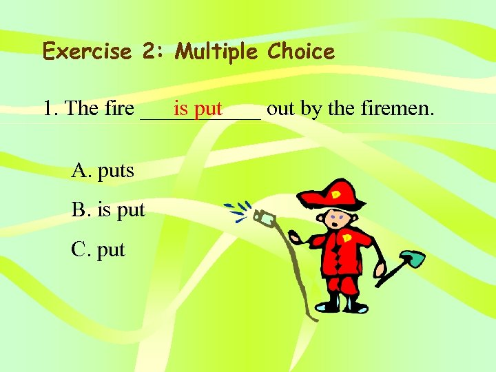 Exercise 2: Multiple Choice 1. The fire ______ out by the firemen. is put