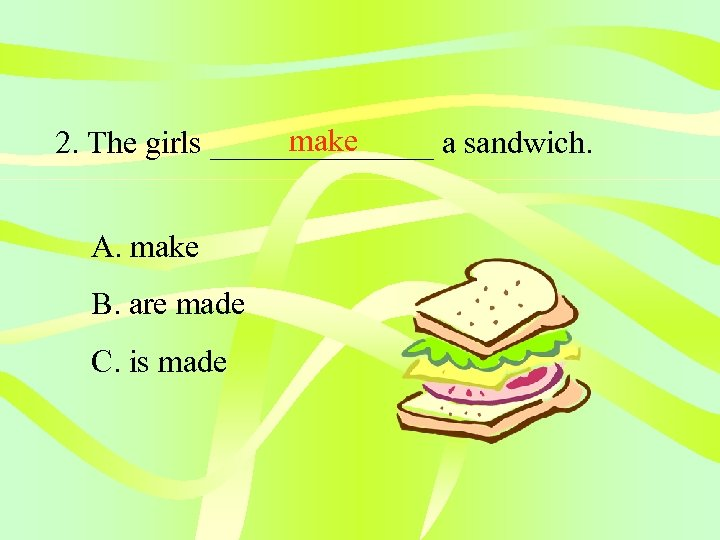 make 2. The girls _______ a sandwich. A. make B. are made C. is