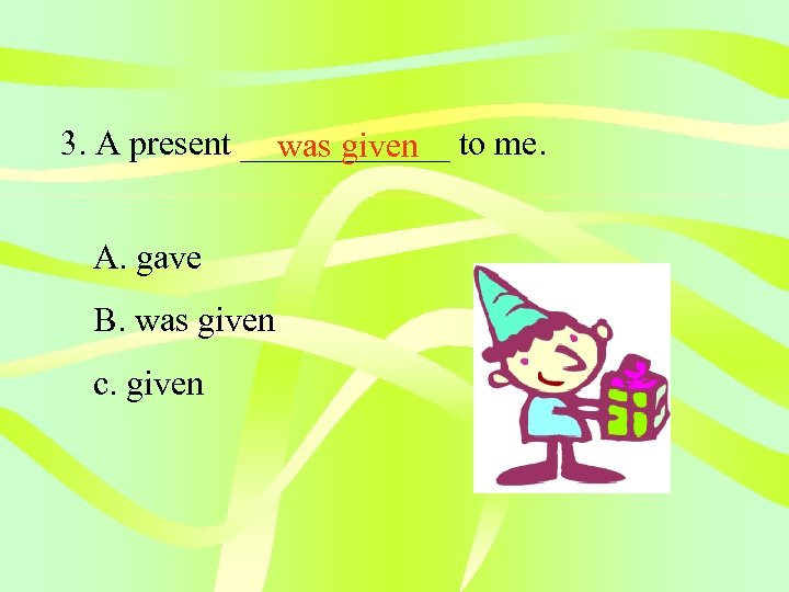 3. A present ______ to me. was given A. gave B. was given c.