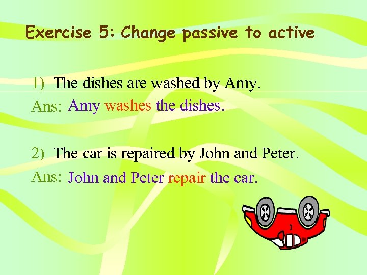 Exercise 5: Change passive to active 1) The dishes are washed by Amy. Ans: