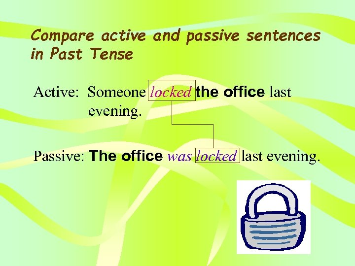 Compare active and passive sentences in Past Tense Active: Someone locked the office last