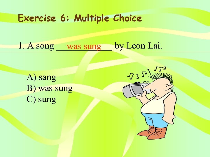 Exercise 6: Multiple Choice 1. A song ______ by Leon Lai. was sung A)