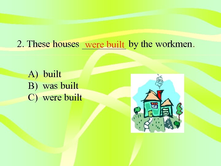 2. These houses _____ by the workmen. were built A) built B) was built