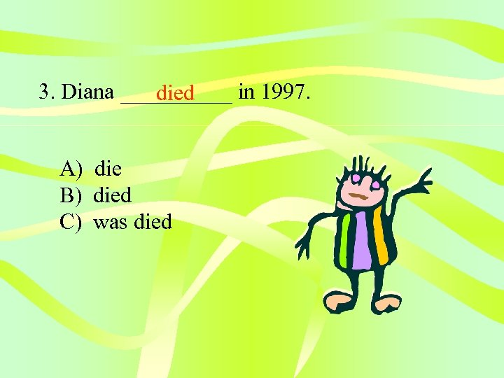 3. Diana _____ in 1997. died A) die B) died C) was died