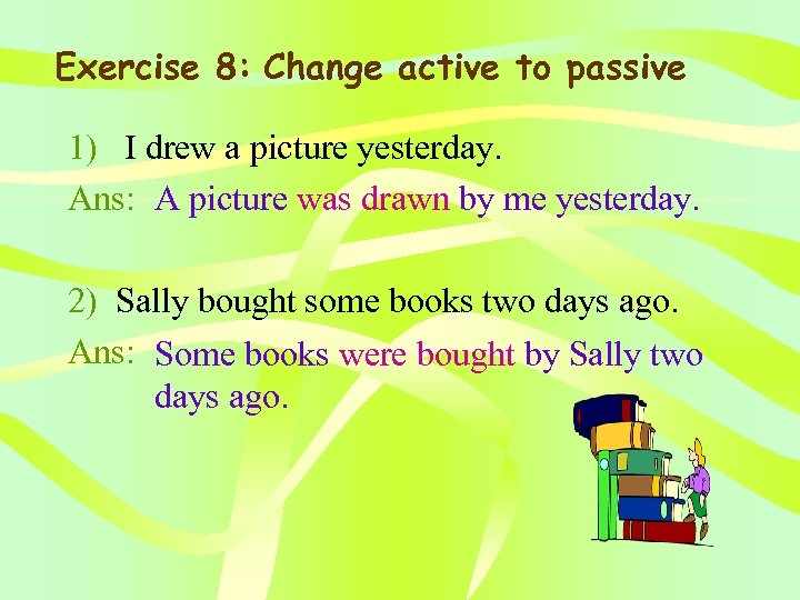 Exercise 8: Change active to passive 1) I drew a picture yesterday. Ans: A