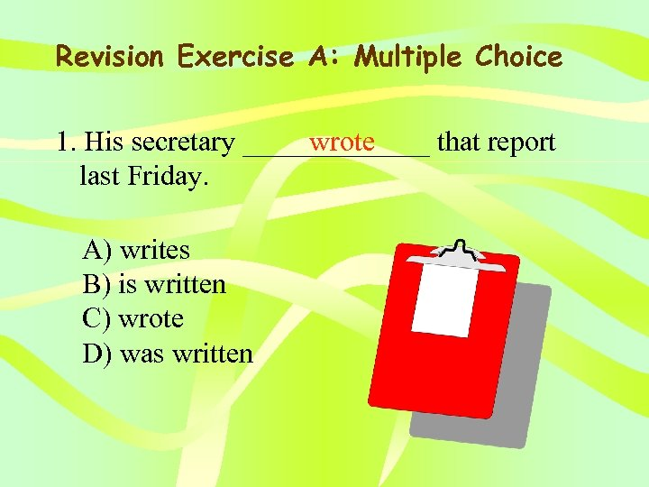 Revision Exercise A: Multiple Choice 1. His secretary _______ that report wrote last Friday.