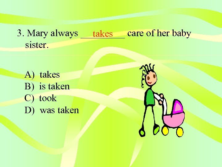 3. Mary always _____ care of her baby takes sister. A) B) C) D)