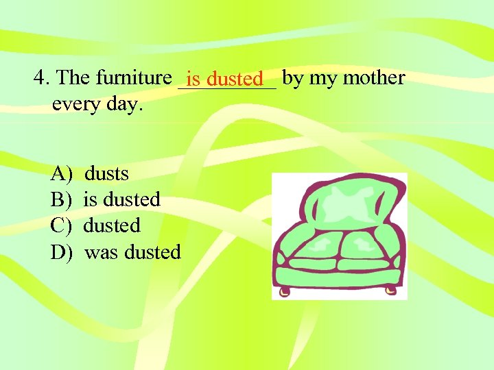 4. The furniture _____ by my mother is dusted every day. A) B) C)