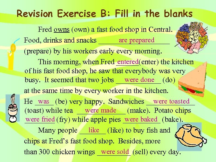 Revision Exercise B: Fill in the blanks Fred owns (own) a fast food shop