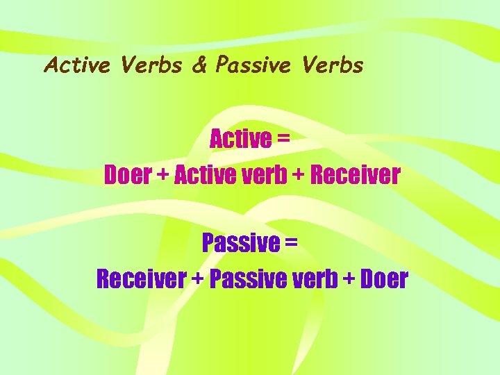 Active Verbs & Passive Verbs Active = Doer + Active verb + Receiver Passive