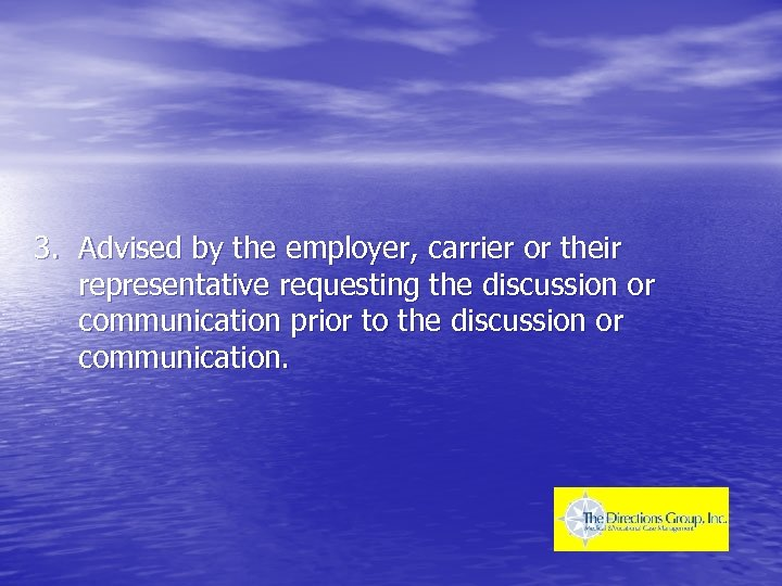 3. Advised by the employer, carrier or their representative requesting the discussion or communication