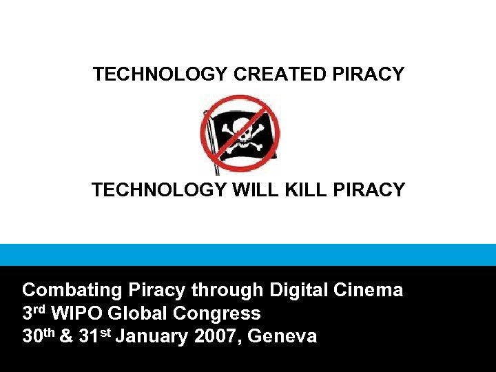 TECHNOLOGY CREATED PIRACY TECHNOLOGY WILL KILL PIRACY Combating Piracy through Digital Cinema 3 rd