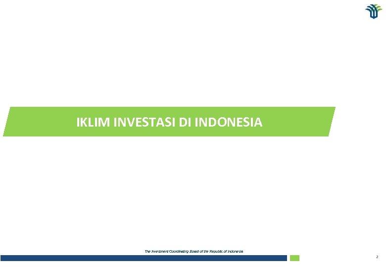 IKLIM INVESTASI DI INDONESIA The Investment Coordinating Board of the Republic of Indonesia 2