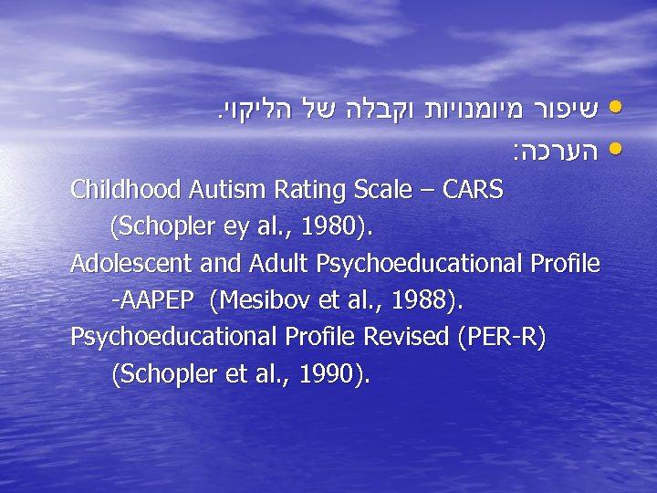 . • שיפור מיומנויות וקבלה של הליקוי : • הערכה Childhood Autism Rating Scale