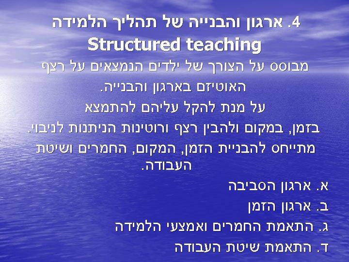 4. ארגון והבנייה של תהליך הלמידה Structured teaching מבוסס על הצורך של ילדים