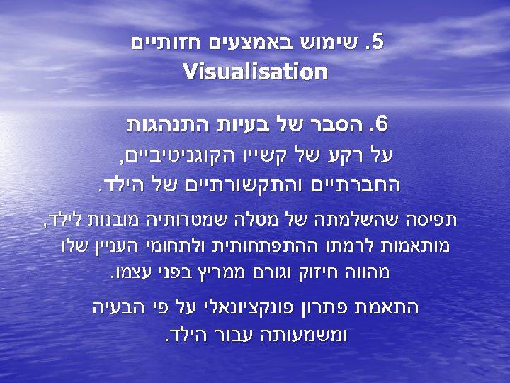 5. שימוש באמצעים חזותיים Visualisation 6. הסבר של בעיות התנהגות על רקע של