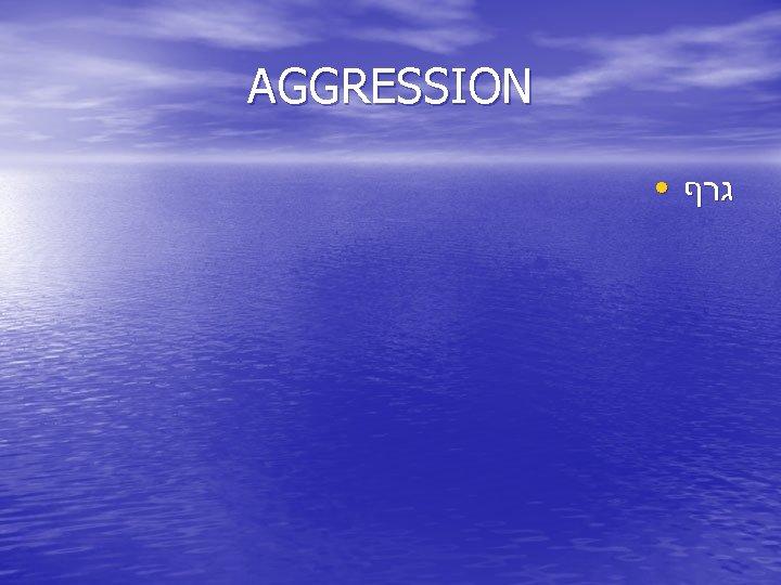 AGGRESSION ● גרף