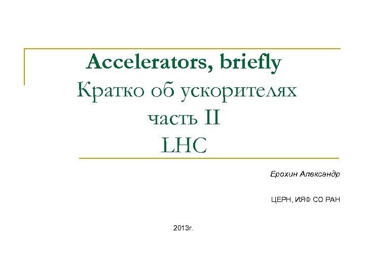 Accelerators, briefly Кратко об ускорителях часть II LHC Ерохин Александр ЦЕРН, ИЯФ СО РАН